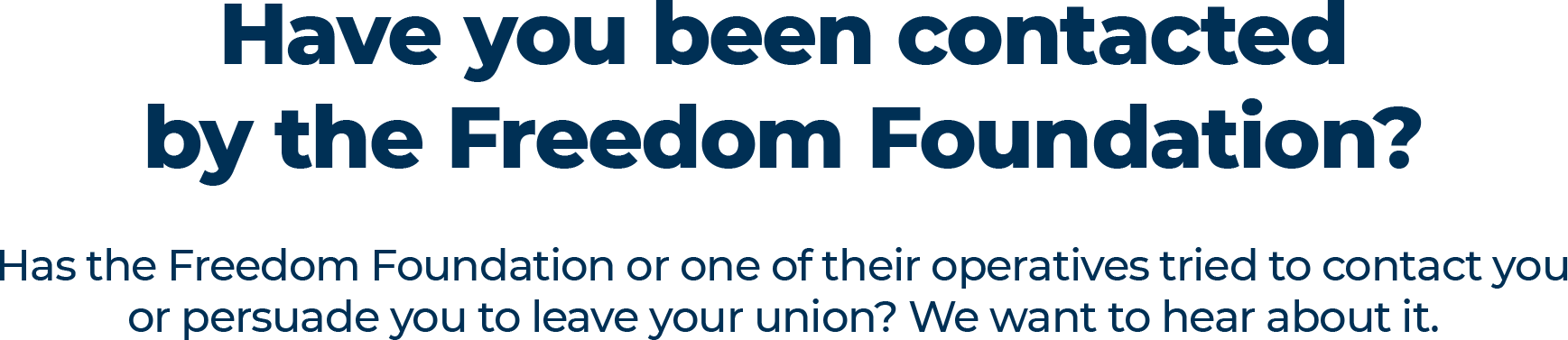 Have you been contacted by the Freedom Foundation? Has the Freedom Foundation or one of their operatives tried to contact you or persuade you to leave your union? We want to hear about it.